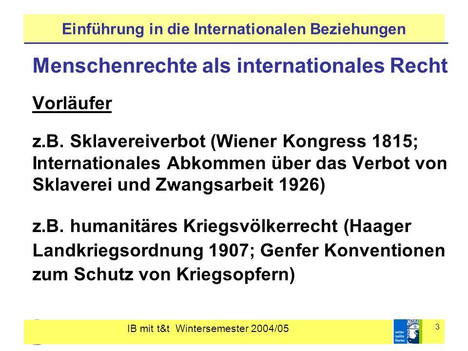 IB mit t&t Wintersemester 2004/05 4 Einführung in die Internationalen Beziehungen Entwicklung seit 1945 1945 UN Charta: Anerkennung der universalen Menschenrechte 1947 UN-Menschenrechtskommission 1948 Allgemeine Erklärung der Menschenrechte 1966/76 Internationale Menschenrechtscharta Zivilpakt + Sozialpakt