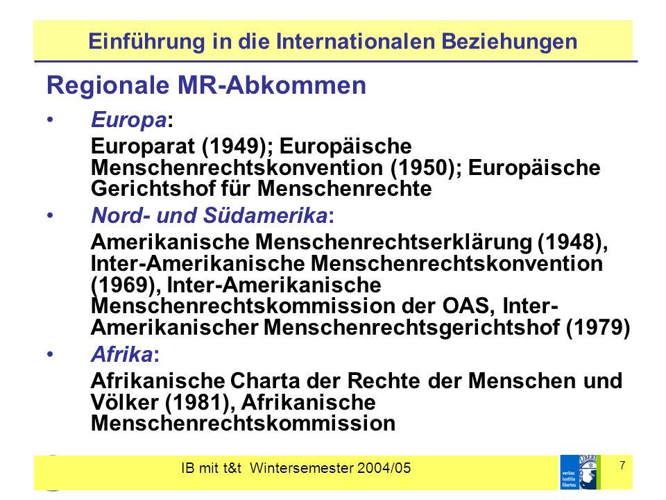 IB mit t&t Wintersemester 2004/05 8 Einführung in die Internationalen Beziehungen Die internationale Verregelung der Menschenrechte zunehmende Dichte von internationalen und regionalen Menschenrechtsabkommen zunehmende Zahl von Ratifikationen erweitertes Überwachungsinstrumentarium z.B.