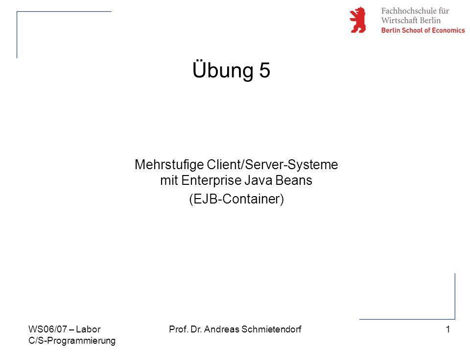 1 Prof. Dr. Andreas SchmietendorfWS06/07 – Labor C/S-Programmierung Übung 5 Mehrstufige Client/Server-Systeme mit Enterprise Java Beans (EJB-Container