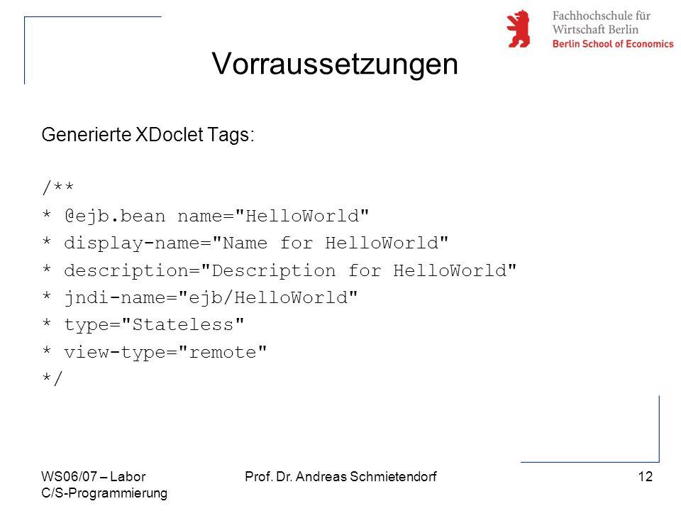 12 Prof. Dr. Andreas SchmietendorfWS06/07 – Labor C/S-Programmierung Vorraussetzungen Generierte XDoclet Tags: /** * @ejb.bean name=