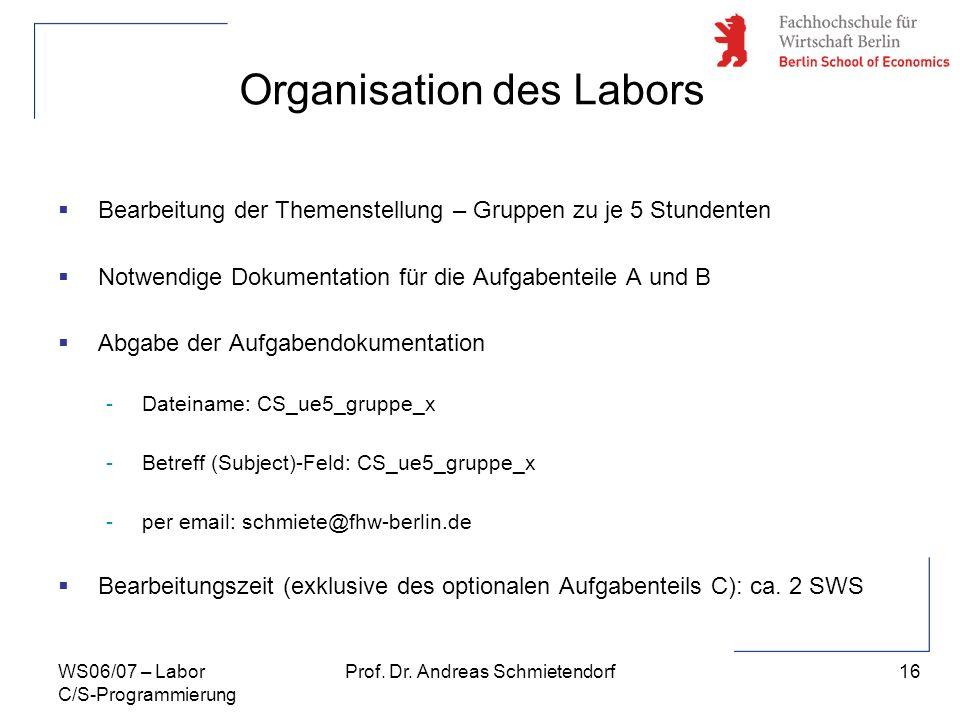 16 Prof. Dr. Andreas SchmietendorfWS06/07 – Labor C/S-Programmierung Organisation des Labors Bearbeitung der Themenstellung – Gruppen zu je 5 Stundent