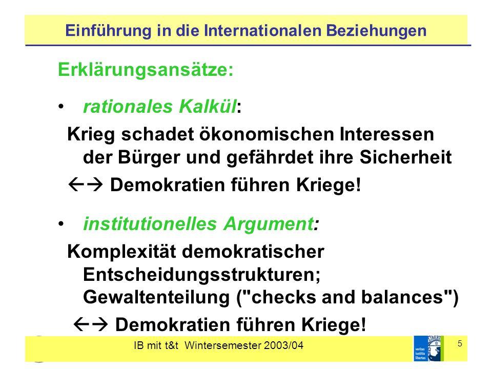 IB mit t&t Wintersemester 2003/04 5 Einführung in die Internationalen Beziehungen Erklärungsansätze: rationales Kalkül: Krieg schadet ökonomischen Interessen der Bürger und gefährdet ihre Sicherheit Demokratien führen Kriege.