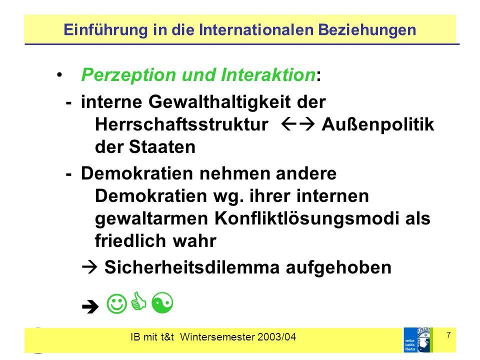 IB mit t&t Wintersemester 2003/04 7 Einführung in die Internationalen Beziehungen Perzeption und Interaktion: - interne Gewalthaltigkeit der Herrschaftsstruktur Außenpolitik der Staaten - Demokratien nehmen andere Demokratien wg.