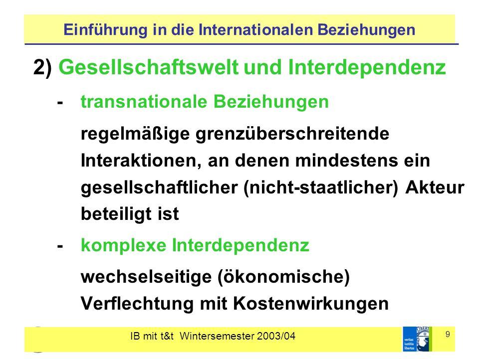 IB mit t&t Wintersemester 2003/04 9 Einführung in die Internationalen Beziehungen 2) Gesellschaftswelt und Interdependenz - transnationale Beziehungen regelmäßige grenzüberschreitende Interaktionen, an denen mindestens ein gesellschaftlicher (nicht-staatlicher) Akteur beteiligt ist - komplexe Interdependenz wechselseitige (ökonomische) Verflechtung mit Kostenwirkungen