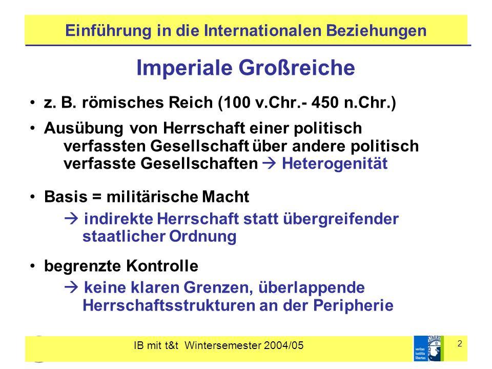 IB mit t&t Wintersemester 2004/05 2 Einführung in die Internationalen Beziehungen Imperiale Großreiche z. B. römisches Reich (100 v.Chr.- 450 n.Chr.)