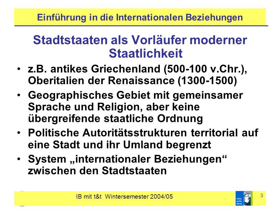 IB mit t&t Wintersemester 2004/05 3 Einführung in die Internationalen Beziehungen Stadtstaaten als Vorläufer moderner Staatlichkeit z.B. antikes Griec