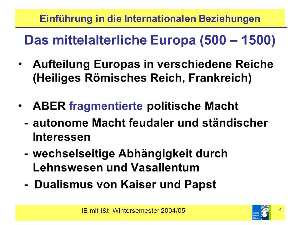 IB mit t&t Wintersemester 2004/05 4 Einführung in die Internationalen Beziehungen Das mittelalterliche Europa (500 – 1500) Aufteilung Europas in versc