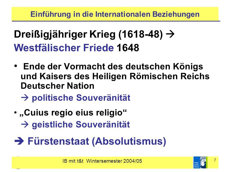 IB mit t&t Wintersemester 2004/05 7 Einführung in die Internationalen Beziehungen Dreißigjähriger Krieg (1618-48) Westfälischer Friede 1648 Ende der V