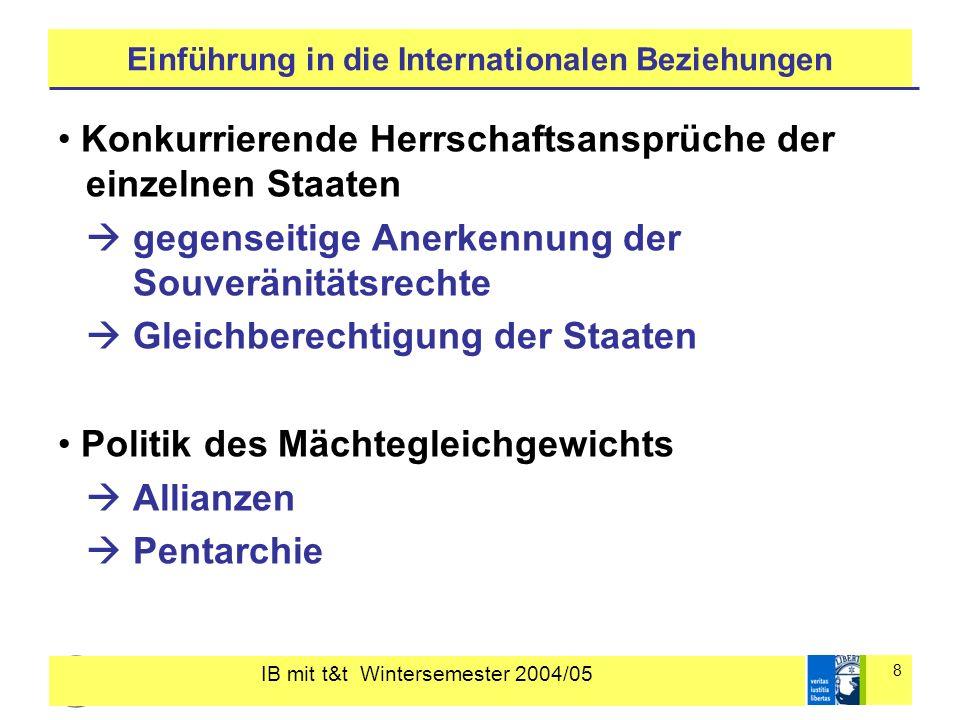 IB mit t&t Wintersemester 2004/05 8 Einführung in die Internationalen Beziehungen Konkurrierende Herrschaftsansprüche der einzelnen Staaten gegenseiti