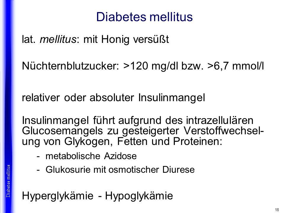 18 Diabetes mellitus lat. mellitus: mit Honig versüßt Nüchternblutzucker: >120 mg/dl bzw. >6,7 mmol/l relativer oder absoluter Insulinmangel Insulinma