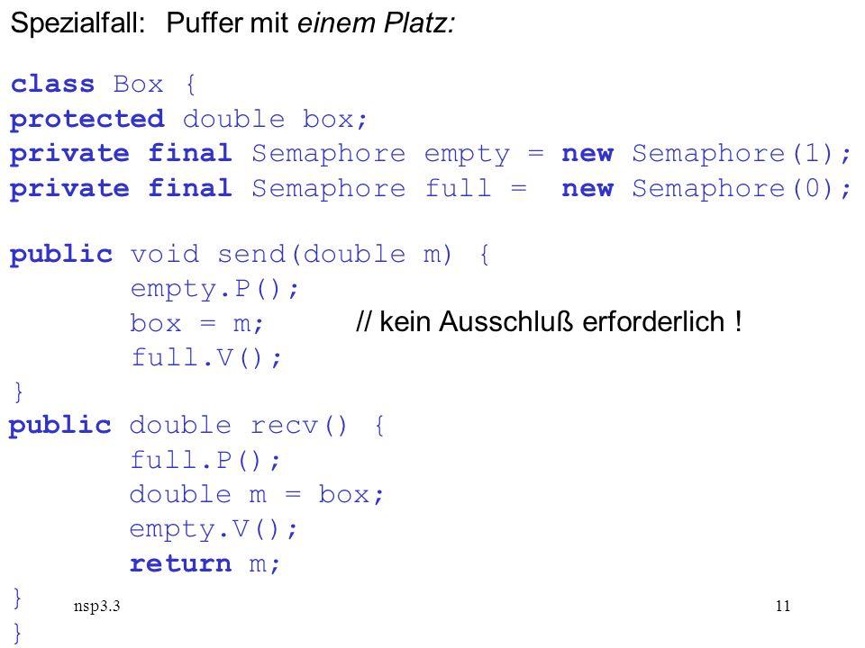 nsp3.311 Spezialfall: Puffer mit einem Platz: class Box { protected double box; private final Semaphore empty = new Semaphore(1); private final Semaph