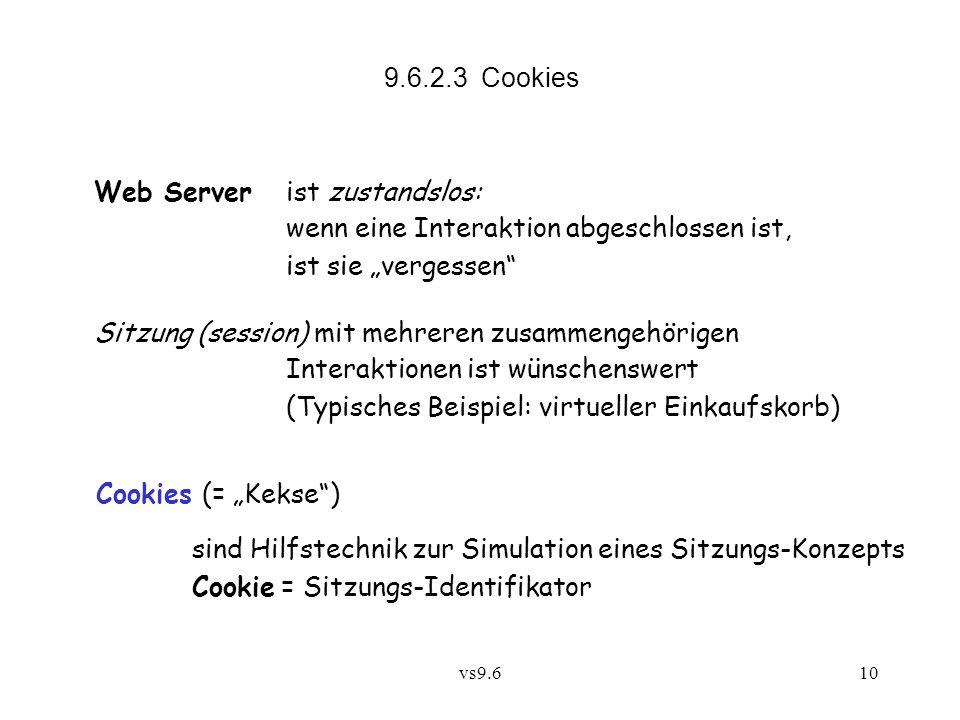 vs9.610 9.6.2.3 Cookies Web Server ist zustandslos: wenn eine Interaktion abgeschlossen ist, ist sie vergessen Sitzung (session) mit mehreren zusammengehörigen Interaktionen ist wünschenswert (Typisches Beispiel: virtueller Einkaufskorb) Cookies (= Kekse) sind Hilfstechnik zur Simulation eines Sitzungs-Konzepts Cookie = Sitzungs-Identifikator