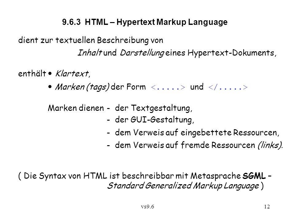vs9.612 9.6.3 HTML – Hypertext Markup Language dient zur textuellen Beschreibung von Inhalt und Darstellung eines Hypertext-Dokuments, enthält Klartext, Marken (tags) der Form und Marken dienen - der Textgestaltung, - der GUI-Gestaltung, - dem Verweis auf eingebettete Ressourcen, - dem Verweis auf fremde Ressourcen (links).
