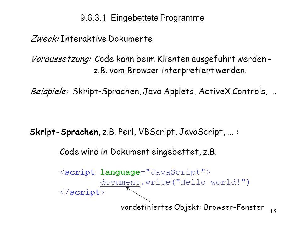 15 9.6.3.1 Eingebettete Programme Zweck:Interaktive Dokumente Voraussetzung: Code kann beim Klienten ausgeführt werden – z.B.