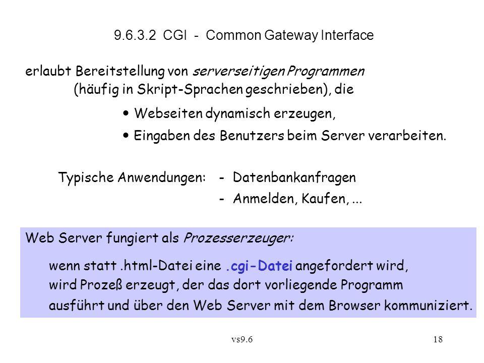 vs9.618 9.6.3.2 CGI - Common Gateway Interface erlaubt Bereitstellung von serverseitigen Programmen (häufig in Skript-Sprachen geschrieben), die Webseiten dynamisch erzeugen, Eingaben des Benutzers beim Server verarbeiten.