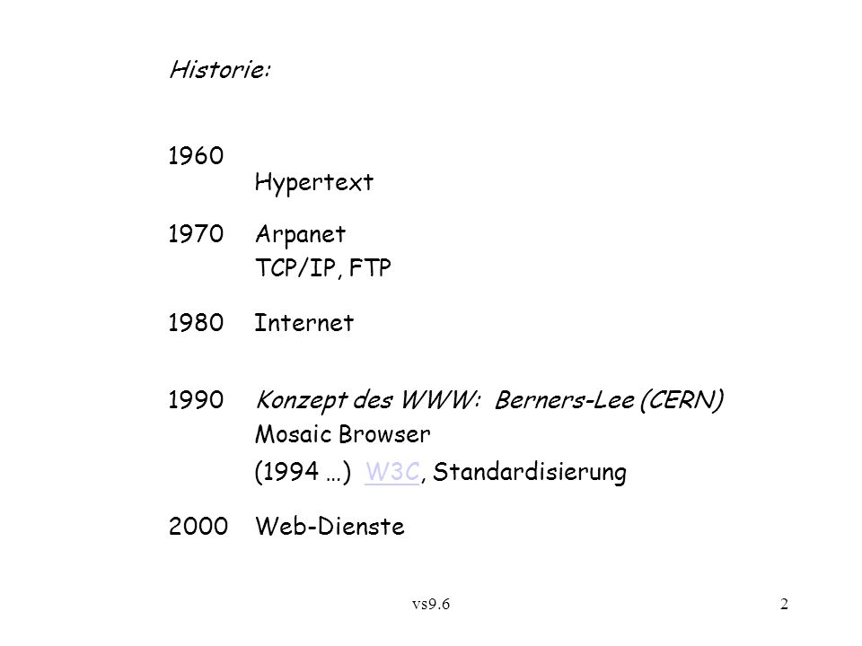 vs9.62 Historie: 1960 Hypertext 1970Arpanet TCP/IP, FTP 1980Internet 1990Konzept des WWW: Berners-Lee (CERN) Mosaic Browser (1994 …) W3C, StandardisierungW3C 2000 Web-Dienste