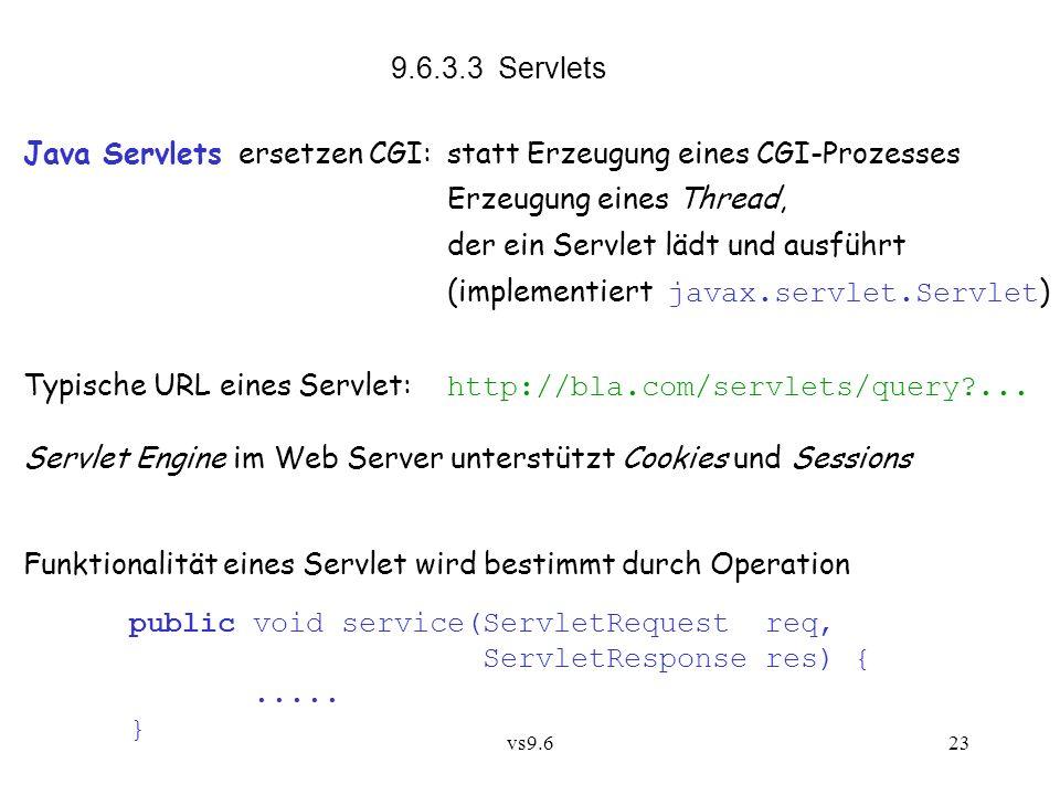 vs9.623 9.6.3.3 Servlets Java Servlets ersetzen CGI:statt Erzeugung eines CGI-Prozesses Erzeugung eines Thread, der ein Servlet lädt und ausführt (implementiert javax.servlet.Servlet ) Typische URL eines Servlet: http://bla.com/servlets/query ...