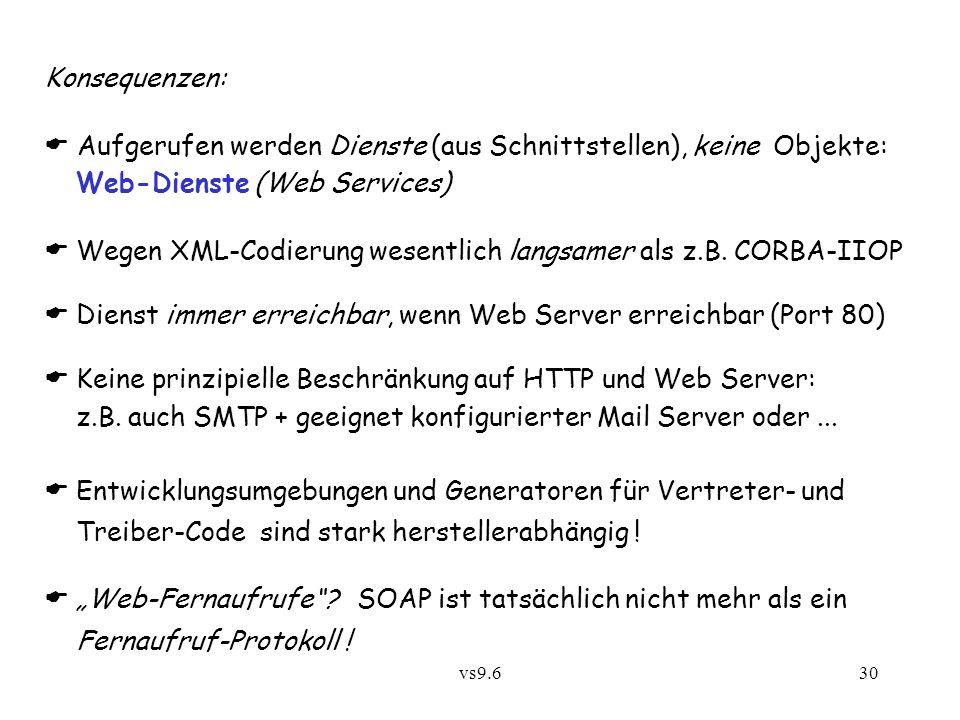 vs9.630 Konsequenzen: Aufgerufen werden Dienste (aus Schnittstellen), keine Objekte: Web-Dienste (Web Services) Wegen XML-Codierung wesentlich langsamer als z.B.