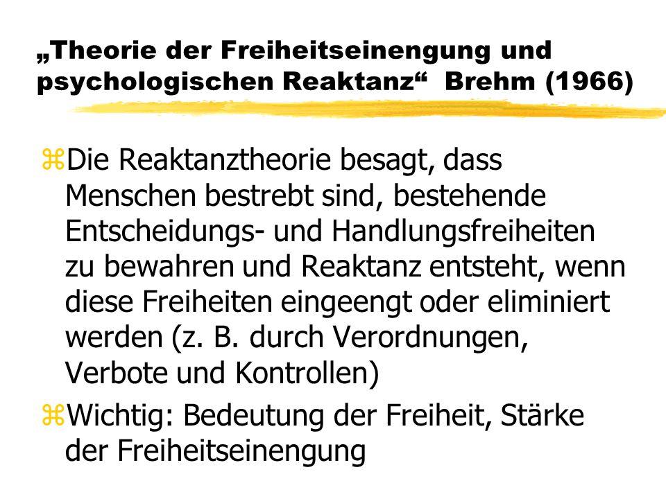 Theorie der Freiheitseinengung und psychologischen Reaktanz Brehm (1966) zDie Reaktanztheorie besagt, dass Menschen bestrebt sind, bestehende Entscheidungs- und Handlungsfreiheiten zu bewahren und Reaktanz entsteht, wenn diese Freiheiten eingeengt oder eliminiert werden (z.