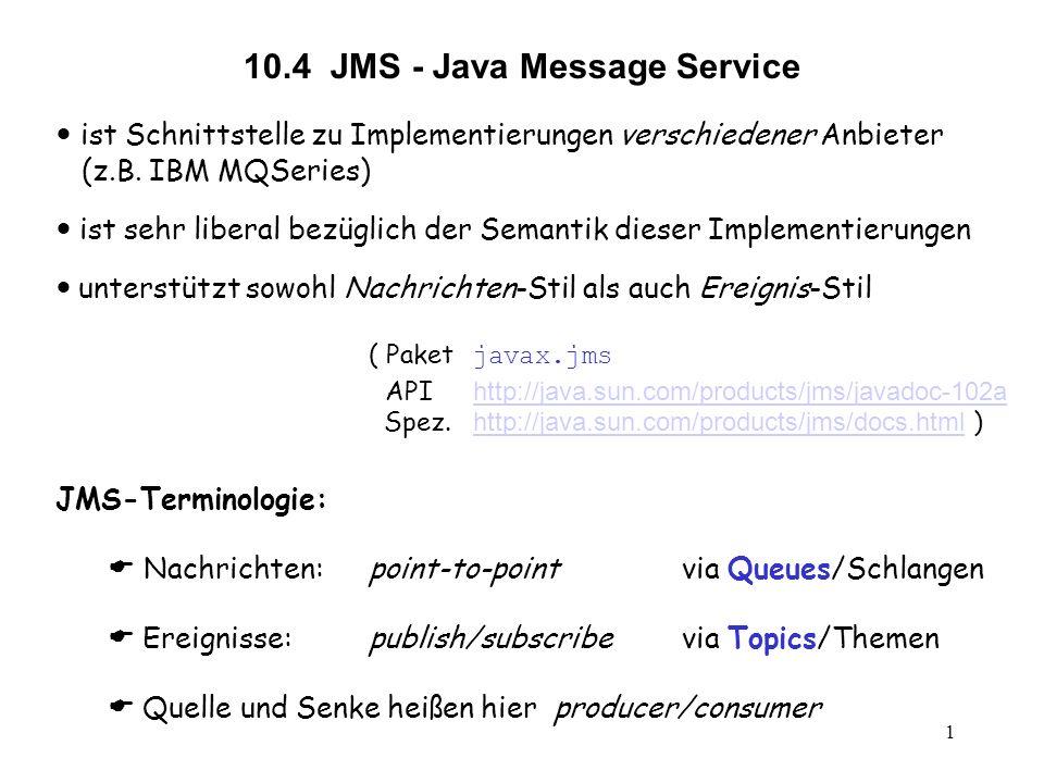 1 10.4 JMS - Java Message Service ist Schnittstelle zu Implementierungen verschiedener Anbieter (z.B. IBM MQSeries) ist sehr liberal bezüglich der Sem