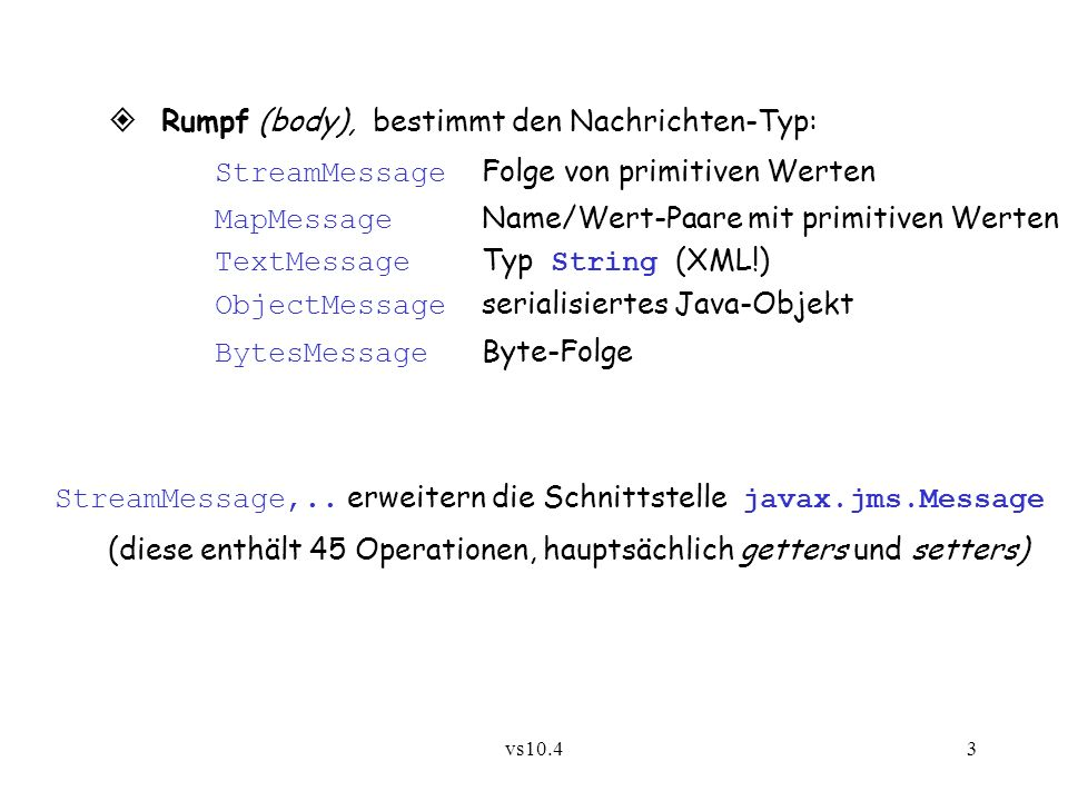 vs10.43 Rumpf (body), bestimmt den Nachrichten-Typ: StreamMessage Folge von primitiven Werten MapMessage Name/Wert-Paare mit primitiven Werten TextMessage Typ String (XML!) ObjectMessage serialisiertes Java-Objekt BytesMessage Byte-Folge StreamMessage,..
