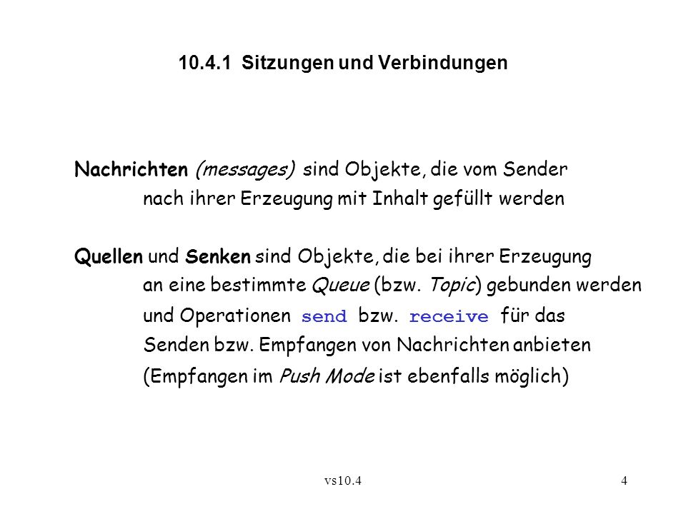 vs10.44 10.4.1 Sitzungen und Verbindungen Nachrichten (messages) sind Objekte, die vom Sender nach ihrer Erzeugung mit Inhalt gefüllt werden Quellen und Senken sind Objekte, die bei ihrer Erzeugung an eine bestimmte Queue (bzw.