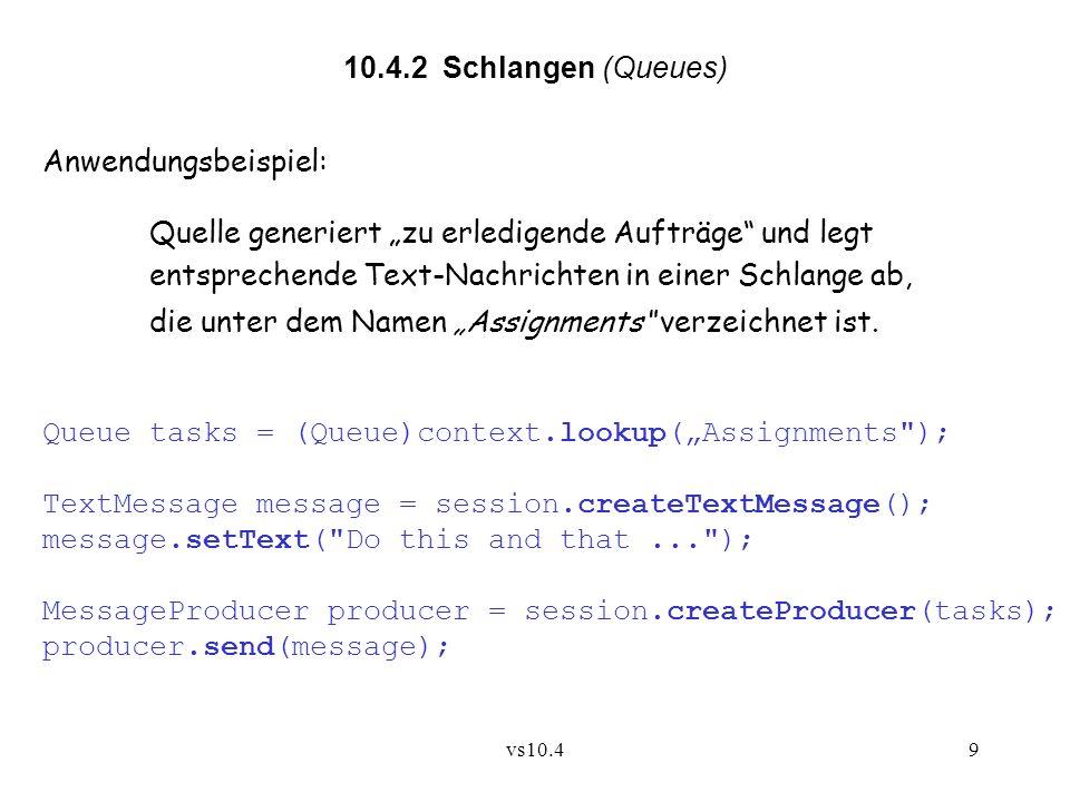 vs10.49 10.4.2 Schlangen (Queues) Anwendungsbeispiel: Quelle generiert zu erledigende Aufträge und legt entsprechende Text-Nachrichten in einer Schlange ab, die unter dem Namen Assignments verzeichnet ist.