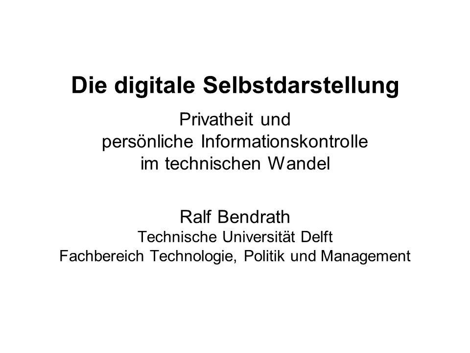 Die digitale Selbstdarstellung Privatheit und persönliche Informationskontrolle im technischen Wandel Ralf Bendrath Technische Universität Delft Fachb