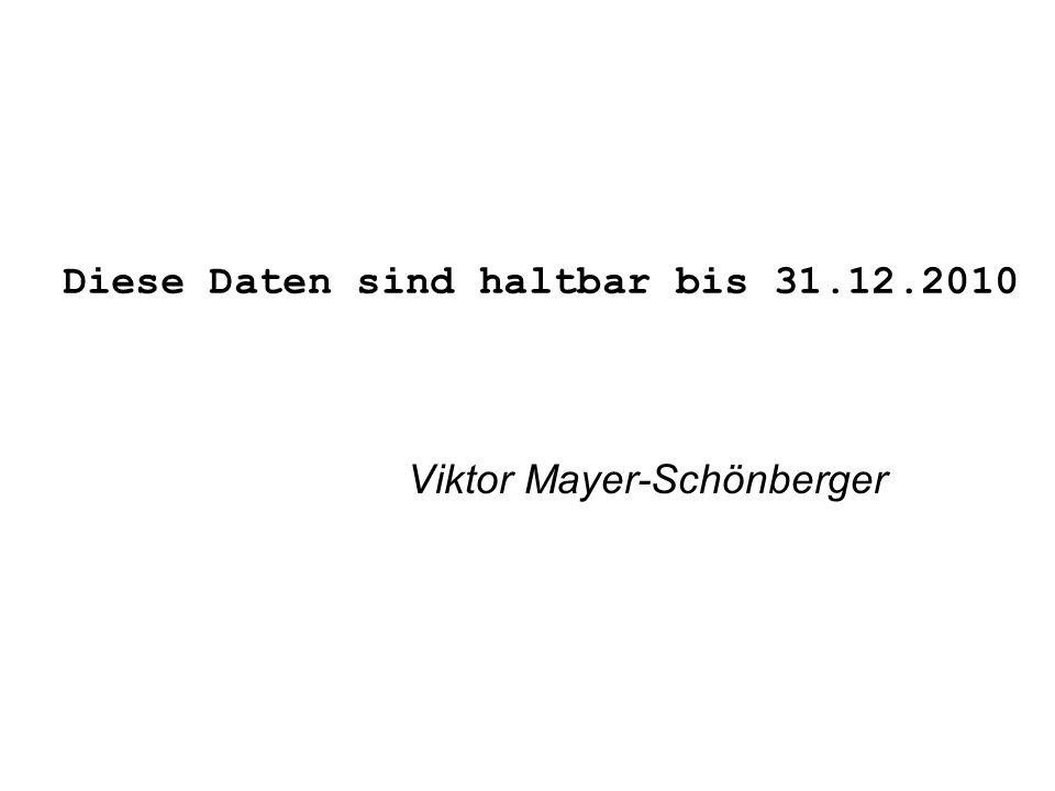 Diese Daten sind haltbar bis 31.12.2010 Viktor Mayer-Schönberger