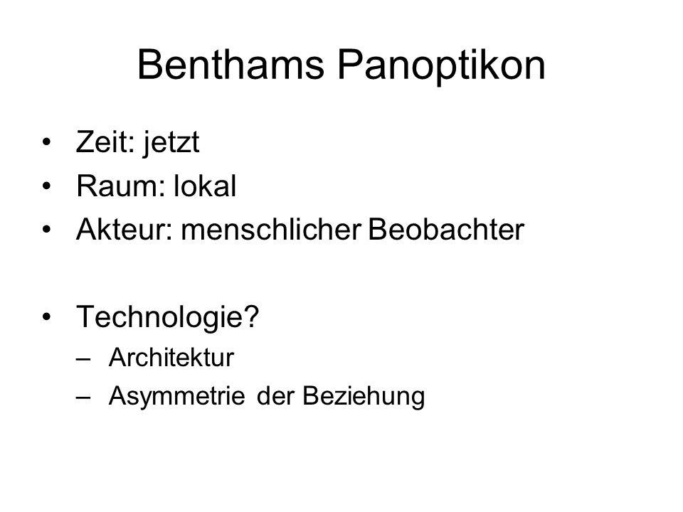 Benthams Panoptikon Zeit: jetzt Raum: lokal Akteur: menschlicher Beobachter Technologie? –Architektur –Asymmetrie der Beziehung