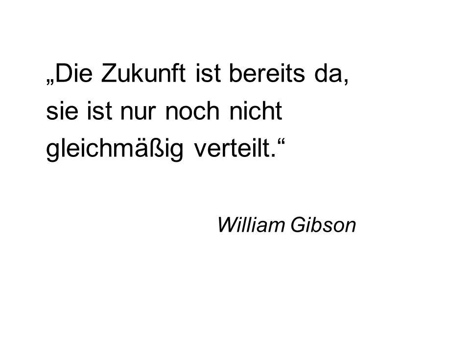 Die Zukunft ist bereits da, sie ist nur noch nicht gleichmäßig verteilt. William Gibson