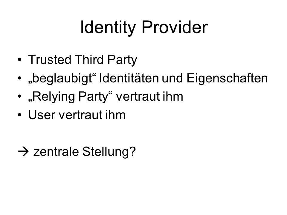 Identity Provider Trusted Third Party beglaubigt Identitäten und Eigenschaften Relying Party vertraut ihm User vertraut ihm zentrale Stellung?