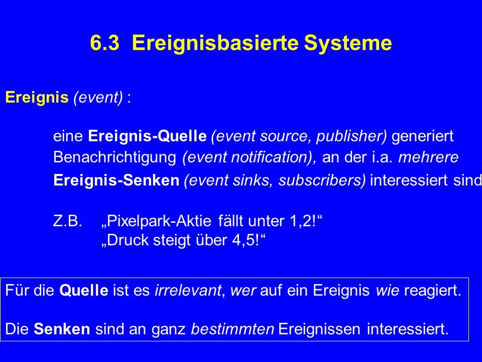 6.3 Ereignisbasierte Systeme Ereignis (event) : eine Ereignis-Quelle (event source, publisher) generiert Benachrichtigung (event notification), an der i.a.
