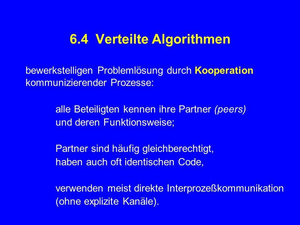 6.4 Verteilte Algorithmen bewerkstelligen Problemlösung durch Kooperation kommunizierender Prozesse: alle Beteiligten kennen ihre Partner (peers) und deren Funktionsweise; Partner sind häufig gleichberechtigt, haben auch oft identischen Code, verwenden meist direkte Interprozeßkommunikation (ohne explizite Kanäle).