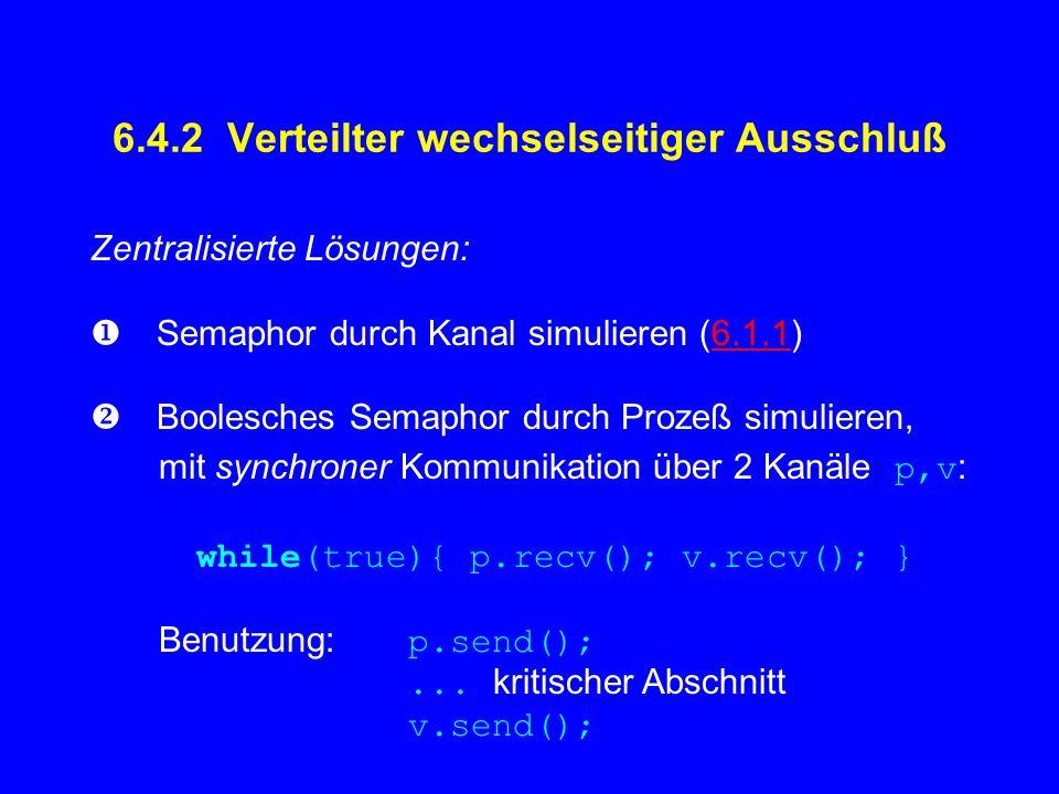 6.4.2 Verteilter wechselseitiger Ausschluß Zentralisierte Lösungen: Semaphor durch Kanal simulieren (6.1.1)6.1.1 Boolesches Semaphor durch Prozeß simulieren, mit synchroner Kommunikation über 2 Kanäle p,v : while(true){ p.recv(); v.recv(); } Benutzung: p.send();...