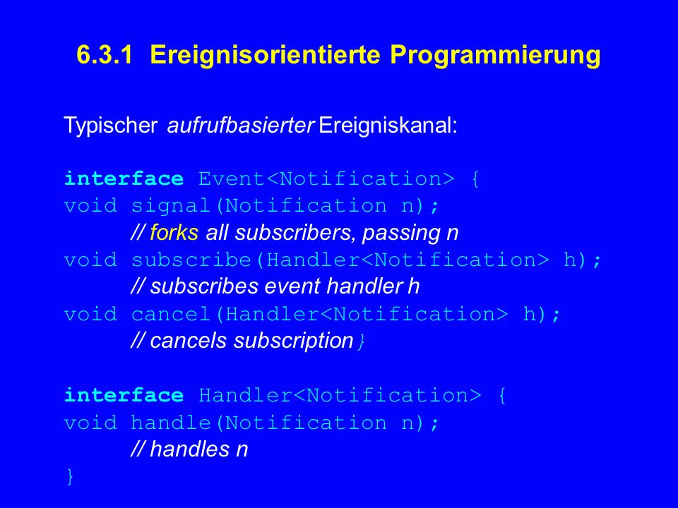 6.3.1 Ereignisorientierte Programmierung Typischer aufrufbasierter Ereigniskanal: interface Event { void signal(Notification n); // forks all subscribers, passing n void subscribe(Handler h); // subscribes event handler h void cancel(Handler h); // cancels subscription } interface Handler { void handle(Notification n); // handles n }