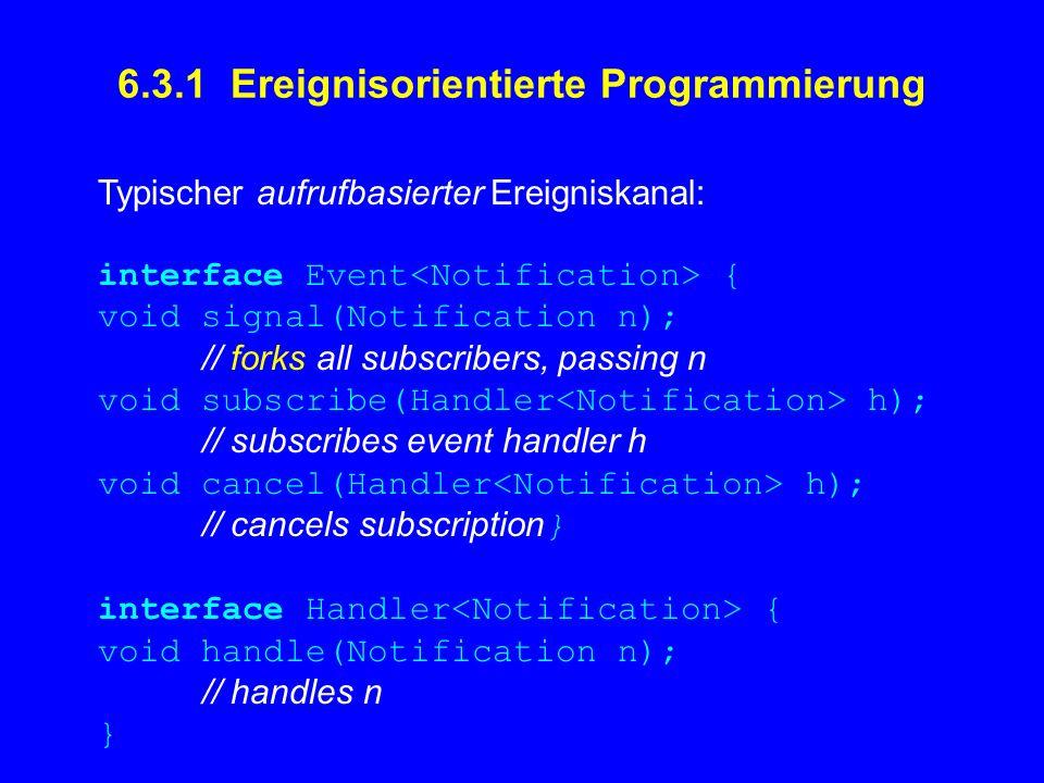 6.3.1 Ereignisorientierte Programmierung Typischer aufrufbasierter Ereigniskanal: interface Event { void signal(Notification n); // forks all subscrib