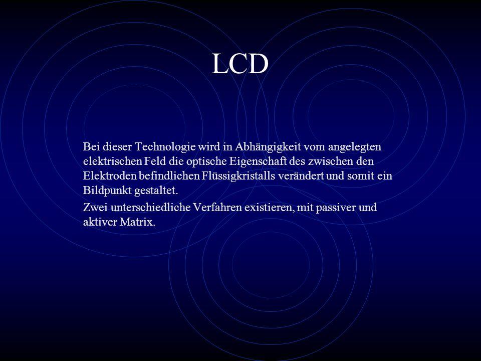 LCD Bei dieser Technologie wird in Abhängigkeit vom angelegten elektrischen Feld die optische Eigenschaft des zwischen den Elektroden befindlichen Flü