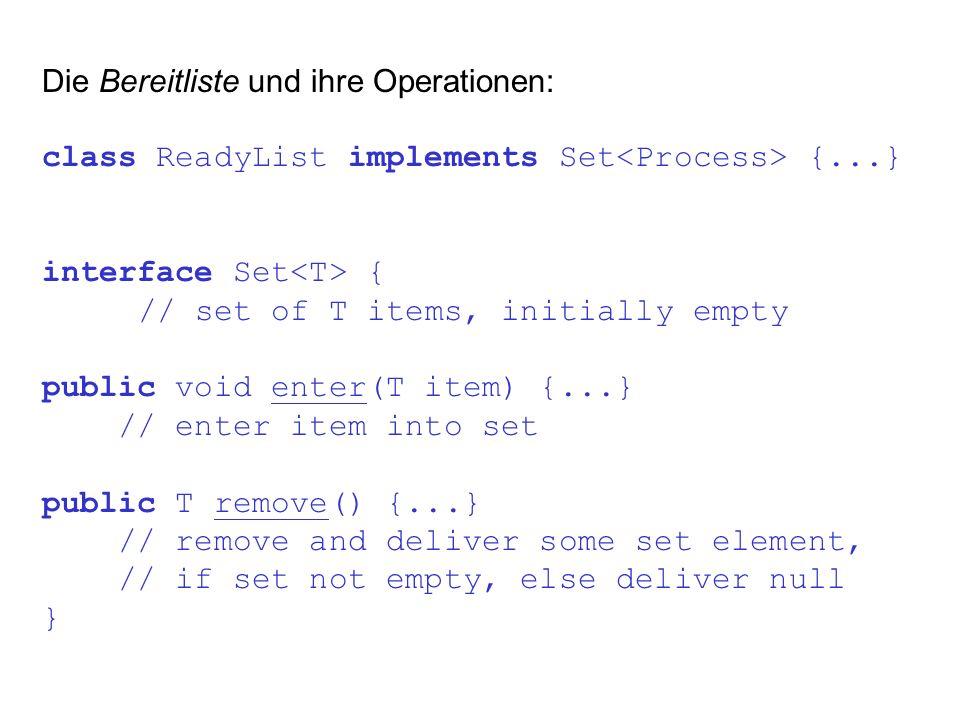 Die Bereitliste und ihre Operationen: class ReadyList implements Set {...} interface Set { // set of T items, initially empty public void enter(T item