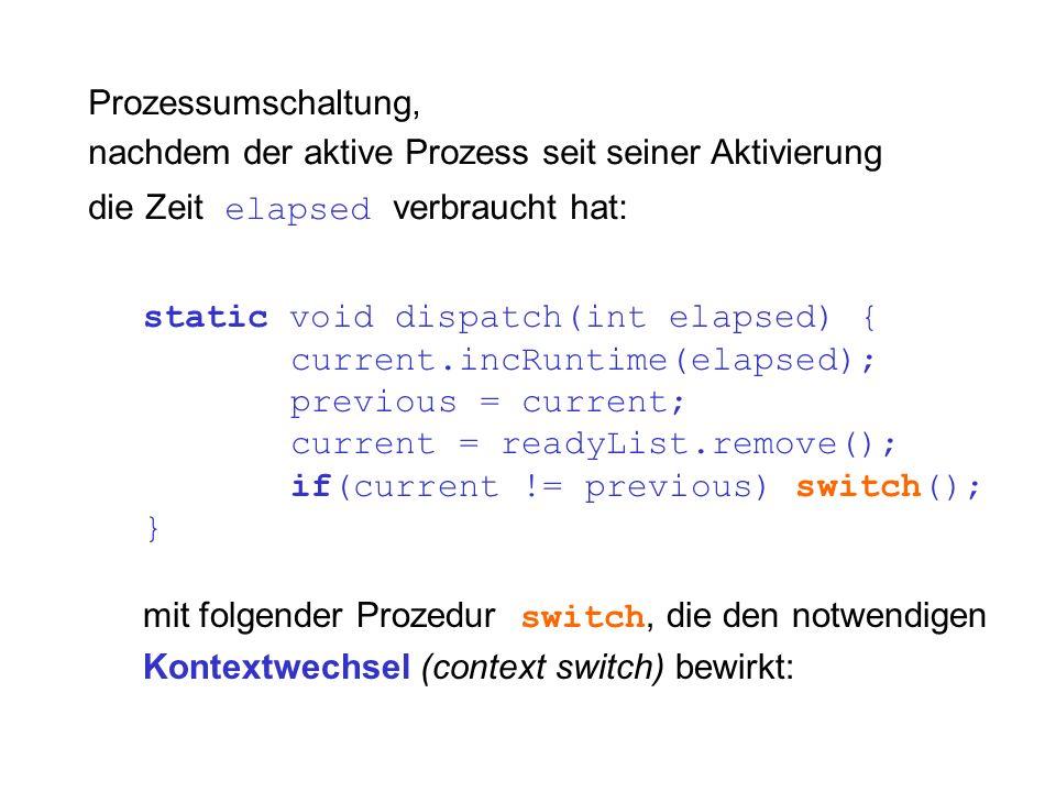 static void dispatch(int elapsed) { current.incRuntime(elapsed); previous = current; current = readyList.remove(); if(current != previous) switch(); } mit folgender Prozedur switch, die den notwendigen Kontextwechsel (context switch) bewirkt: Prozessumschaltung, nachdem der aktive Prozess seit seiner Aktivierung die Zeit elapsed verbraucht hat: