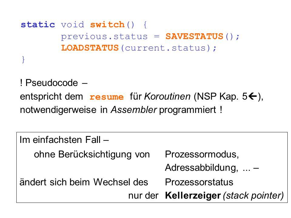 static void switch() { previous.status = SAVESTATUS(); LOADSTATUS(current.status); } ! Pseudocode – entspricht dem resume für Koroutinen (NSP Kap. 5 )