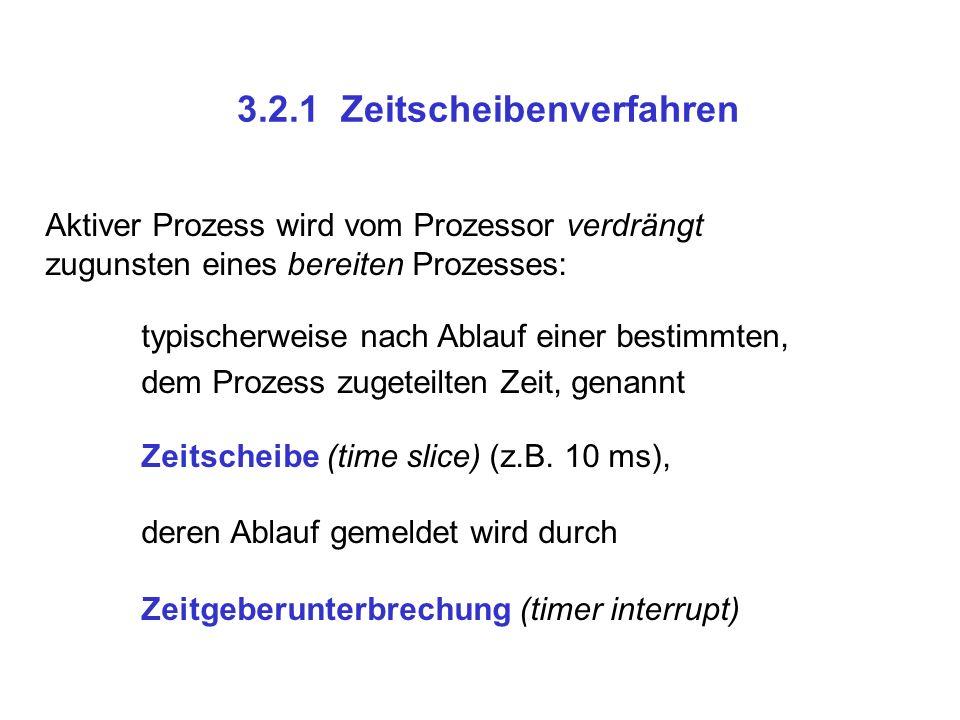 3.2.1 Zeitscheibenverfahren Aktiver Prozess wird vom Prozessor verdrängt zugunsten eines bereiten Prozesses: typischerweise nach Ablauf einer bestimmt