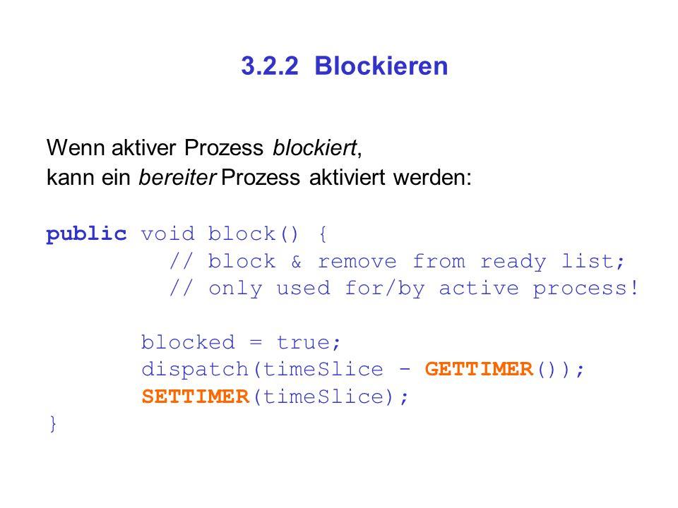 3.2.2 Blockieren Wenn aktiver Prozess blockiert, kann ein bereiter Prozess aktiviert werden: public void block() { // block & remove from ready list;