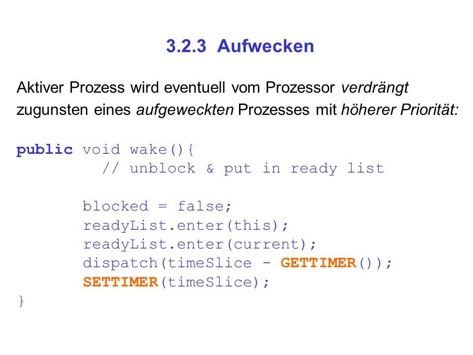 3.2.3 Aufwecken Aktiver Prozess wird eventuell vom Prozessor verdrängt zugunsten eines aufgeweckten Prozesses mit höherer Priorität: public void wake(