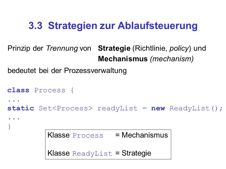 3.3 Strategien zur Ablaufsteuerung Klasse Process = Mechanismus Klasse ReadyList = Strategie class Process {... static Set readyList = new ReadyList()