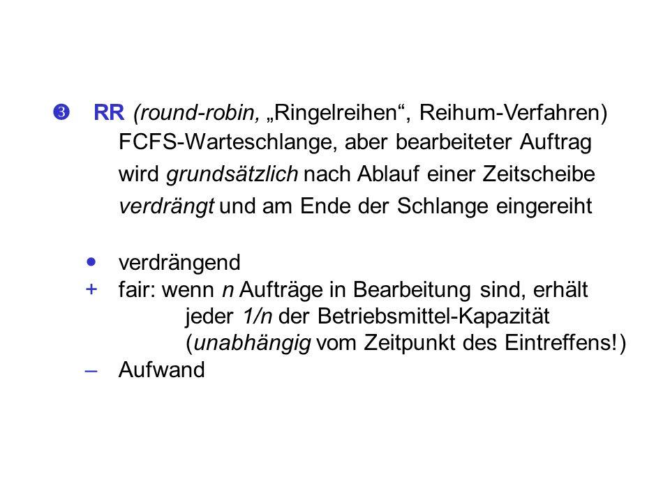 RR (round-robin, Ringelreihen, Reihum-Verfahren) FCFS-Warteschlange, aber bearbeiteter Auftrag wird grundsätzlich nach Ablauf einer Zeitscheibe verdrä