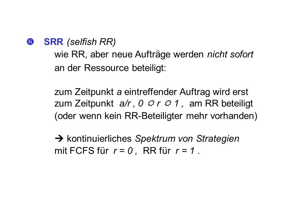 SRR (selfish RR) wie RR, aber neue Aufträge werden nicht sofort an der Ressource beteiligt: zum Zeitpunkt a eintreffender Auftrag wird erst zum Zeitpu