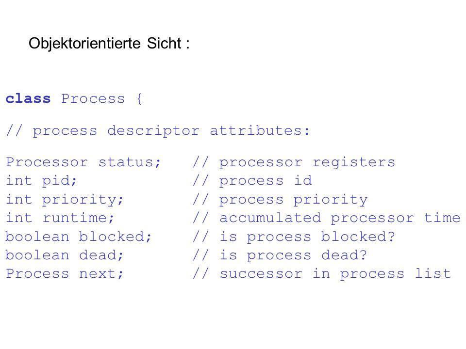 Objektorientierte Sicht : class Process { // process descriptor attributes: Processor status; // processor registers int pid;// process id int priorit