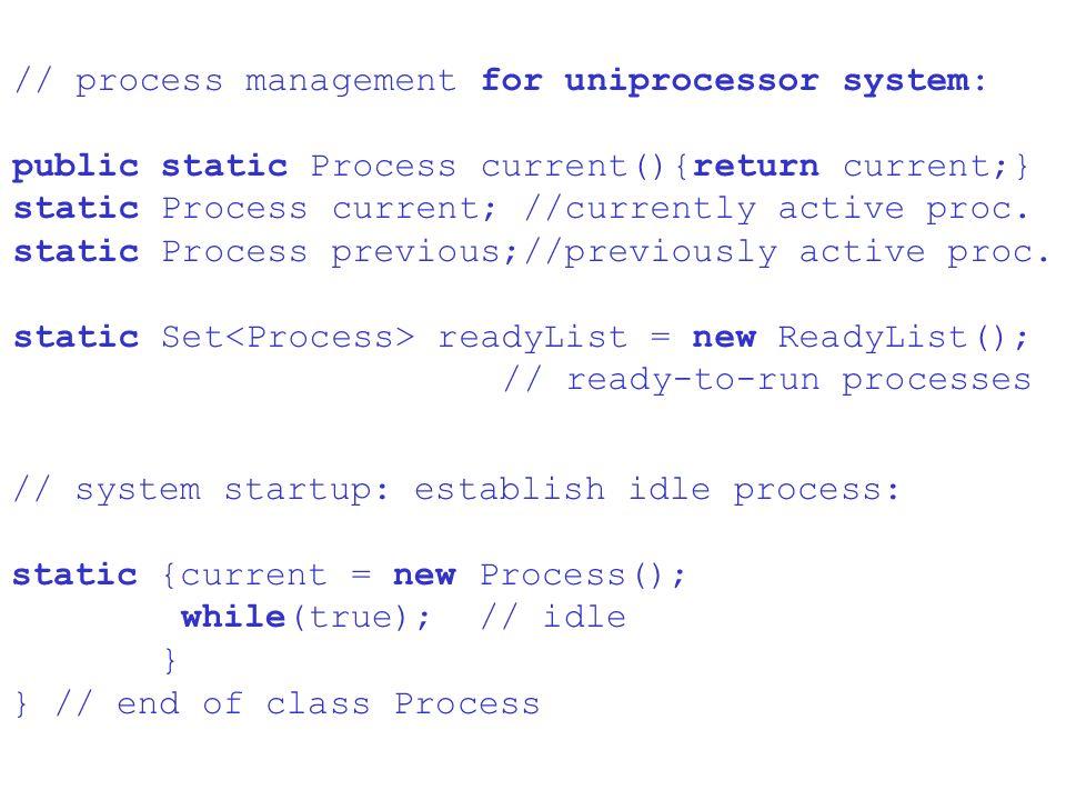 // process management for uniprocessor system: public static Process current(){return current;} static Process current; //currently active proc.