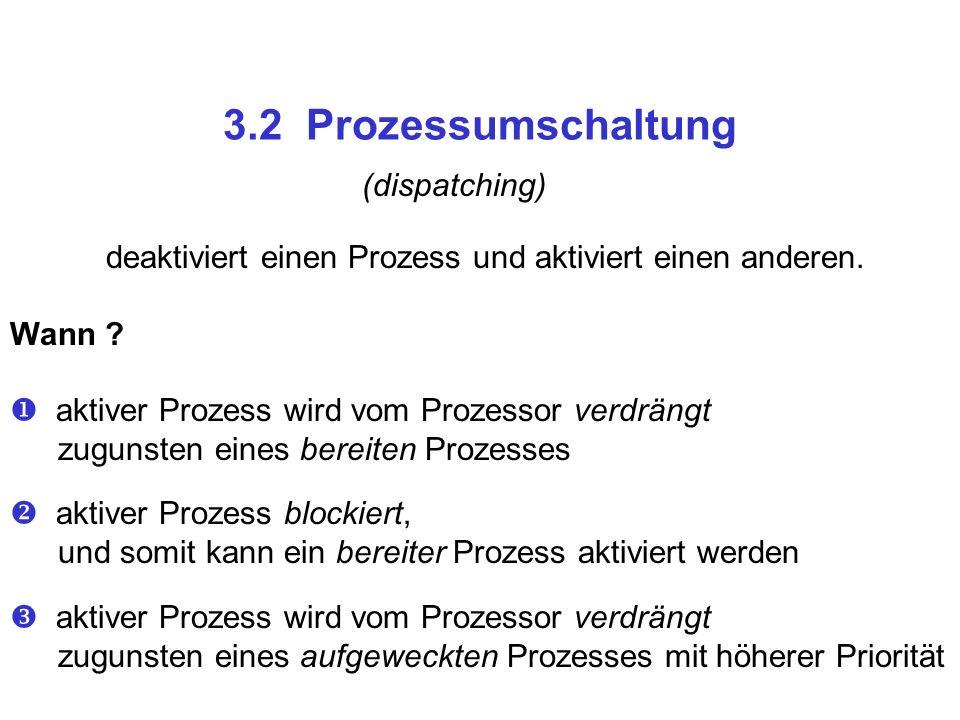 3.2 Prozessumschaltung (dispatching) deaktiviert einen Prozess und aktiviert einen anderen. Wann ? aktiver Prozess wird vom Prozessor verdrängt zuguns